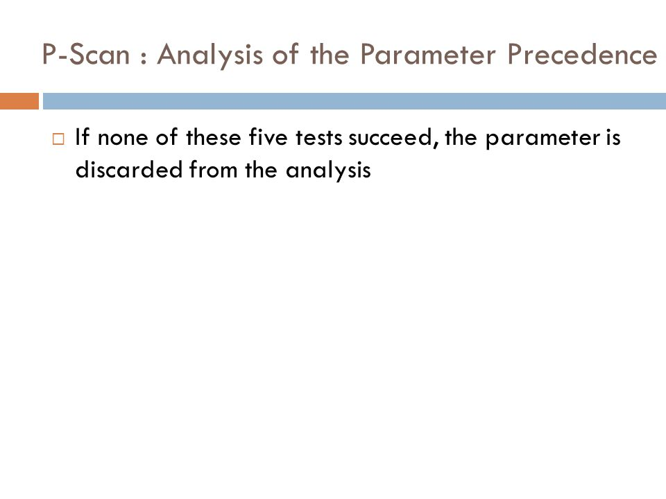 P-Scan : Analysis of the Parameter Precedence  If none of these five tests succeed, the parameter is discarded from the analysis