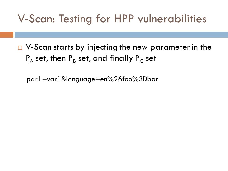 V-Scan: Testing for HPP vulnerabilities  V-Scan starts by injecting the new parameter in the P A set, then P B set, and finally P C set par1=var1&language=en%26foo%3Dbar