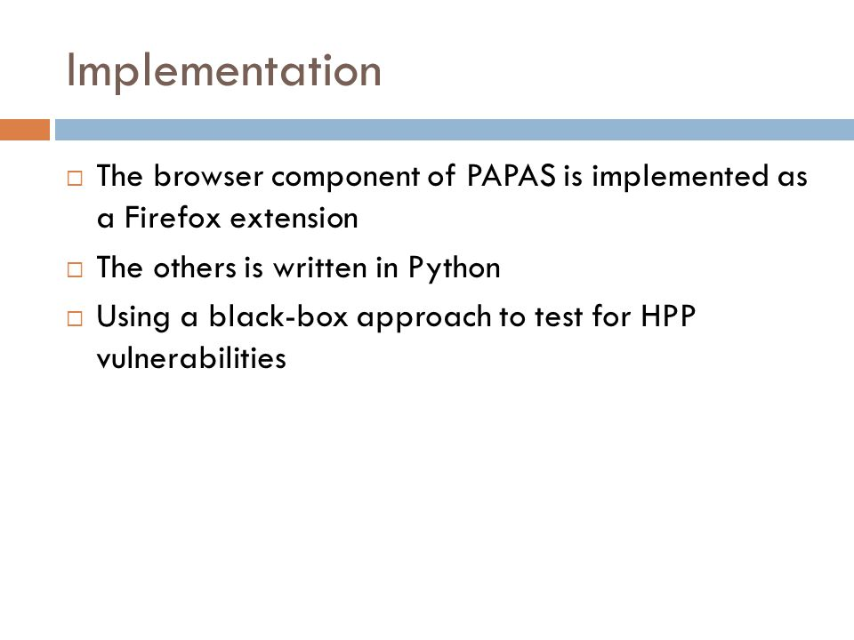 Implementation  The browser component of PAPAS is implemented as a Firefox extension  The others is written in Python  Using a black-box approach t