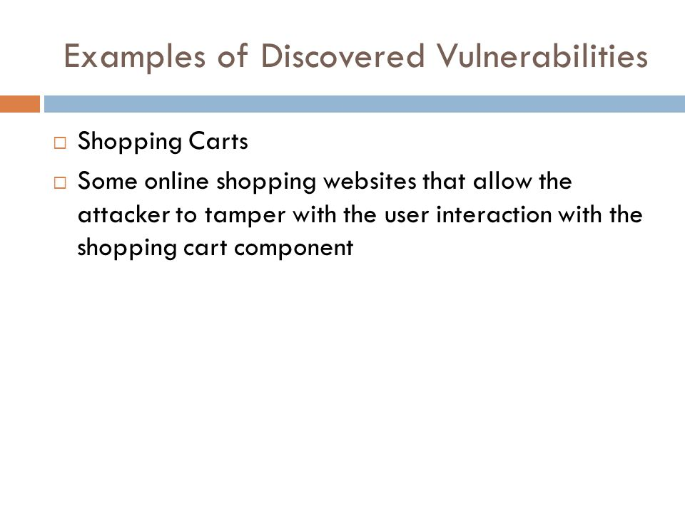 Examples of Discovered Vulnerabilities  Shopping Carts  Some online shopping websites that allow the attacker to tamper with the user interaction with the shopping cart component