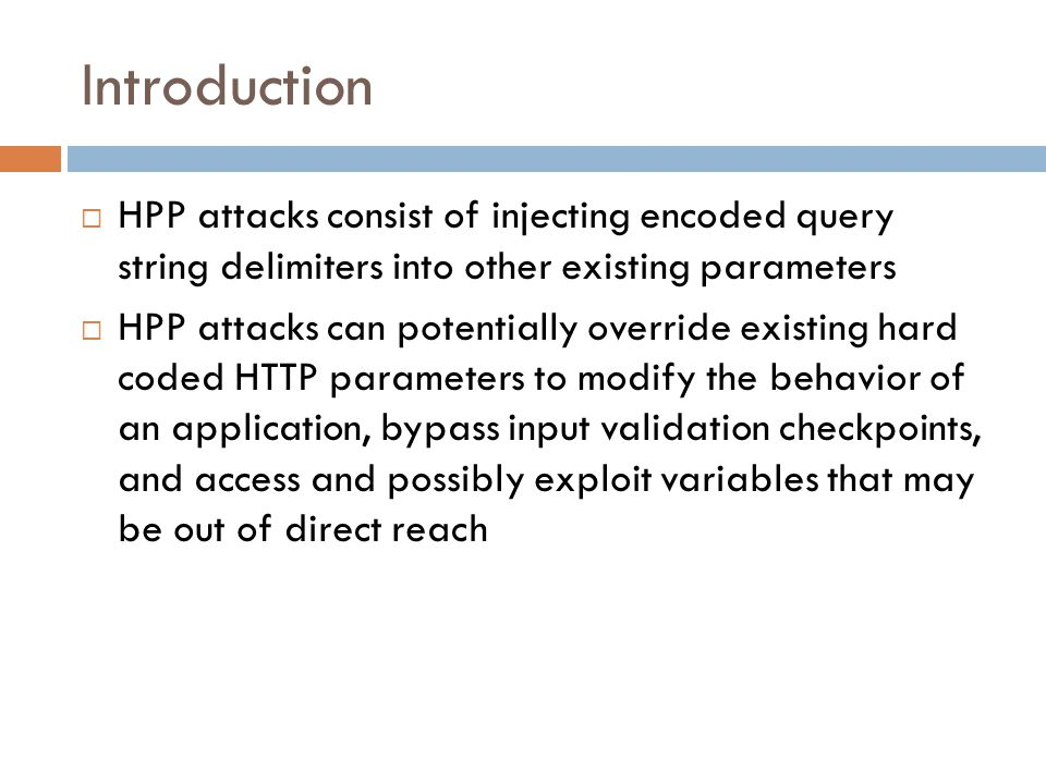 Introduction  HPP attacks consist of injecting encoded query string delimiters into other existing parameters  HPP attacks can potentially override existing hard coded HTTP parameters to modify the behavior of an application, bypass input validation checkpoints, and access and possibly exploit variables that may be out of direct reach