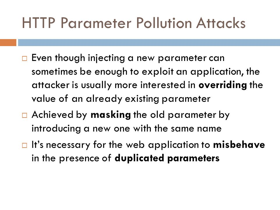 HTTP Parameter Pollution Attacks  Even though injecting a new parameter can sometimes be enough to exploit an application, the attacker is usually mo