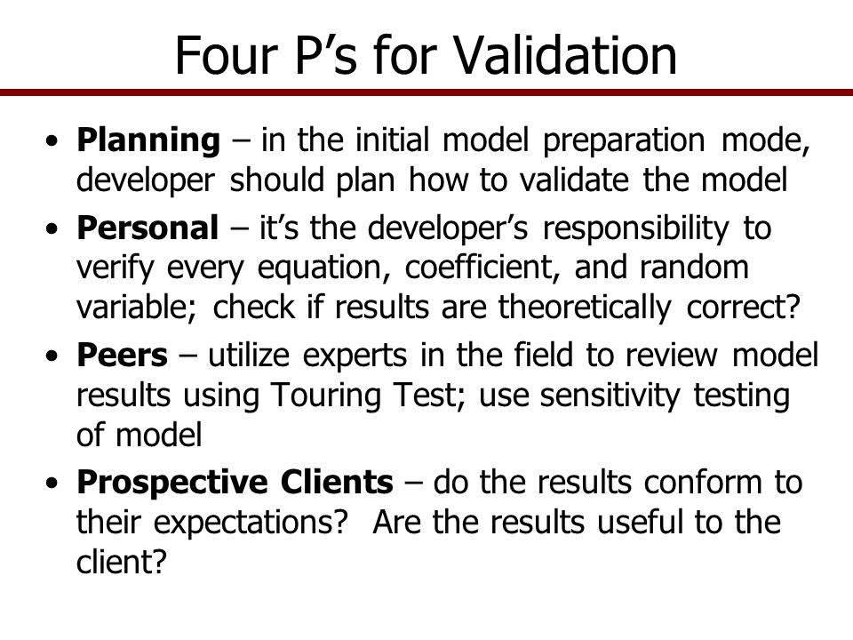 Model Verification Check all equations for arithmetic accuracy –Use Excel's Trace Dependence functions Check linkage of variables coming into each equation –Check model in Expected Value and Stochastic mode Insure that the variables in each equation are theoretically correct Make sure the model contains all of the necessary equations to calculate the KOVs