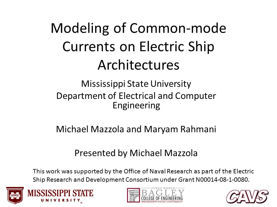 Modeling of Common-mode Currents on Electric Ship Architectures Mississippi State University Department of Electrical and Computer Engineering Michael Mazzola and Maryam Rahmani Presented by Michael Mazzola This work was supported by the Office of Naval Research as part of the Electric Ship Research and Development Consortium under Grant N00014-08-1-0080.
