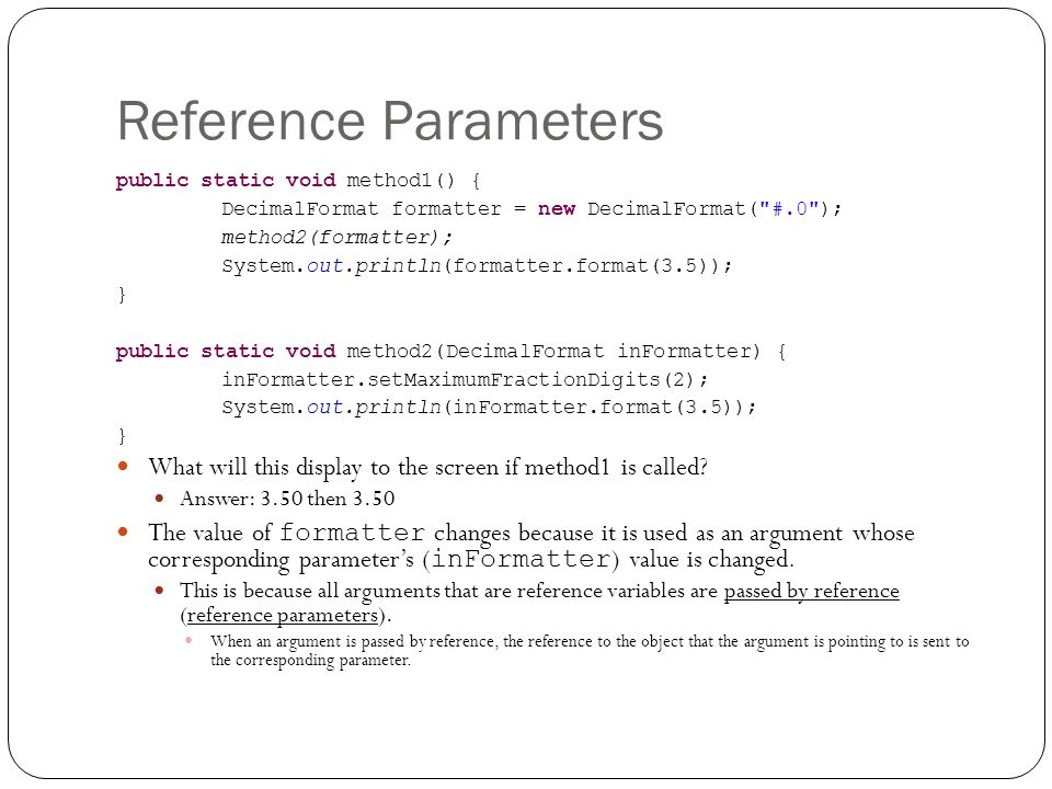Reference Parameters public static void method1() { DecimalFormat formatter = new DecimalFormat( #.0 ); method2(formatter); System.out.println(formatter.format(3.5)); } public static void method2(DecimalFormat inFormatter) { inFormatter.setMaximumFractionDigits(2); System.out.println(inFormatter.format(3.5)); } What will this display to the screen if method1 is called.
