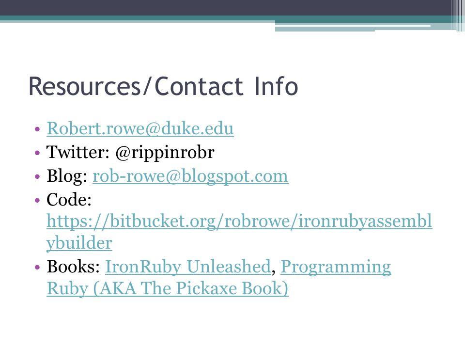 Resources/Contact Info Robert.rowe@duke.edu Twitter: @rippinrobr Blog: rob-rowe@blogspot.comrob-rowe@blogspot.com Code: https://bitbucket.org/robrowe/ironrubyassembl ybuilder https://bitbucket.org/robrowe/ironrubyassembl ybuilder Books: IronRuby Unleashed, Programming Ruby (AKA The Pickaxe Book)IronRuby UnleashedProgramming Ruby (AKA The Pickaxe Book)