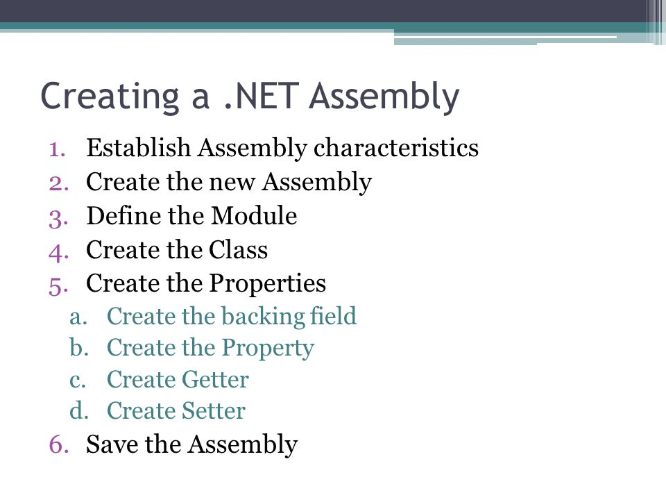 Creating a.NET Assembly 1.Establish Assembly characteristics 2.Create the new Assembly 3.Define the Module 4.Create the Class 5.Create the Properties a.Create the backing field b.Create the Property c.Create Getter d.Create Setter 6.Save the Assembly