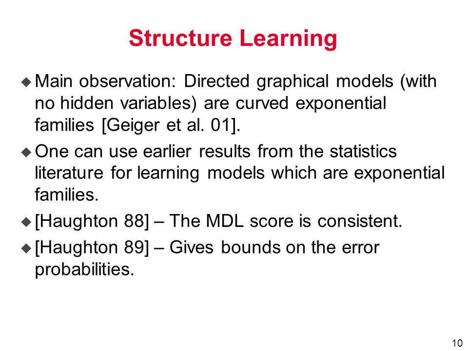 10 Structure Learning u Main observation: Directed graphical models (with no hidden variables) are curved exponential families [Geiger et al.
