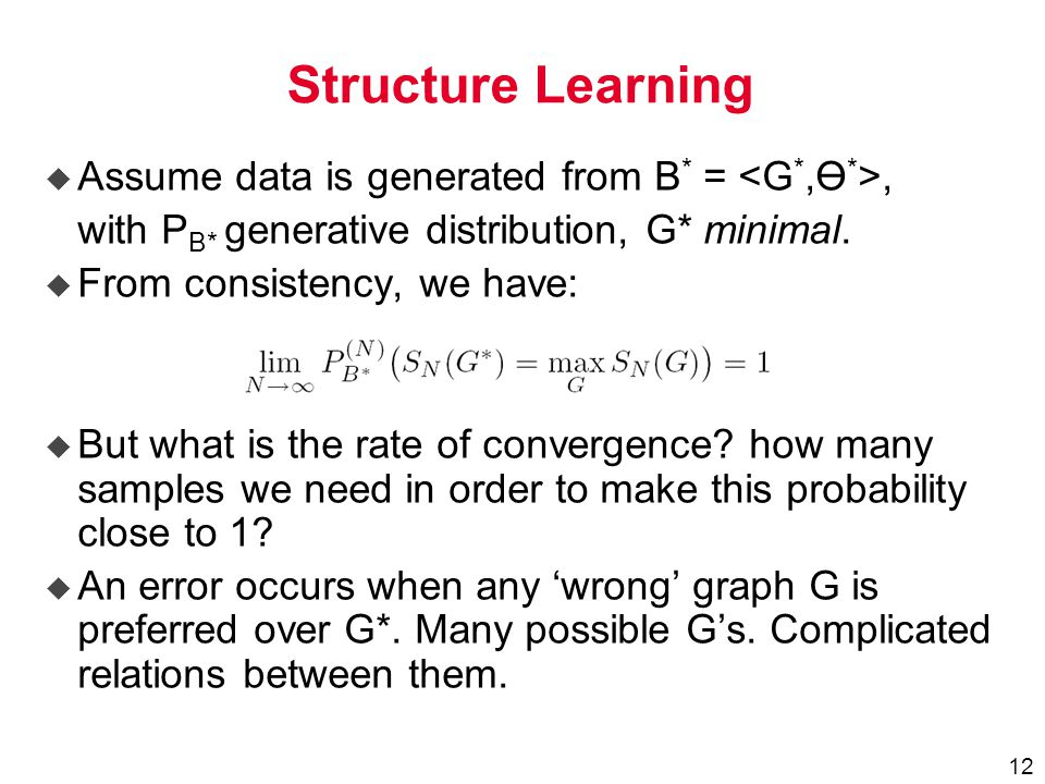 12 Structure Learning u Assume data is generated from B * =, with P B* generative distribution, G* minimal.