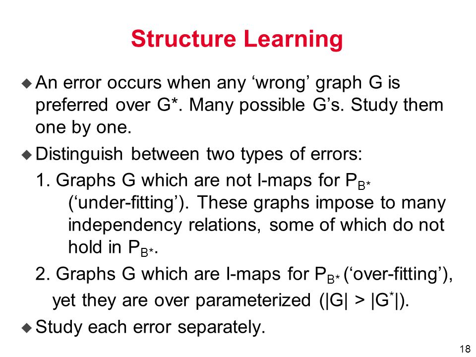 18 Structure Learning u An error occurs when any 'wrong' graph G is preferred over G*.