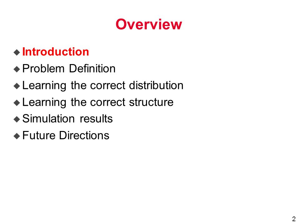 2 Overview u Introduction u Problem Definition u Learning the correct distribution u Learning the correct structure u Simulation results u Future Directions