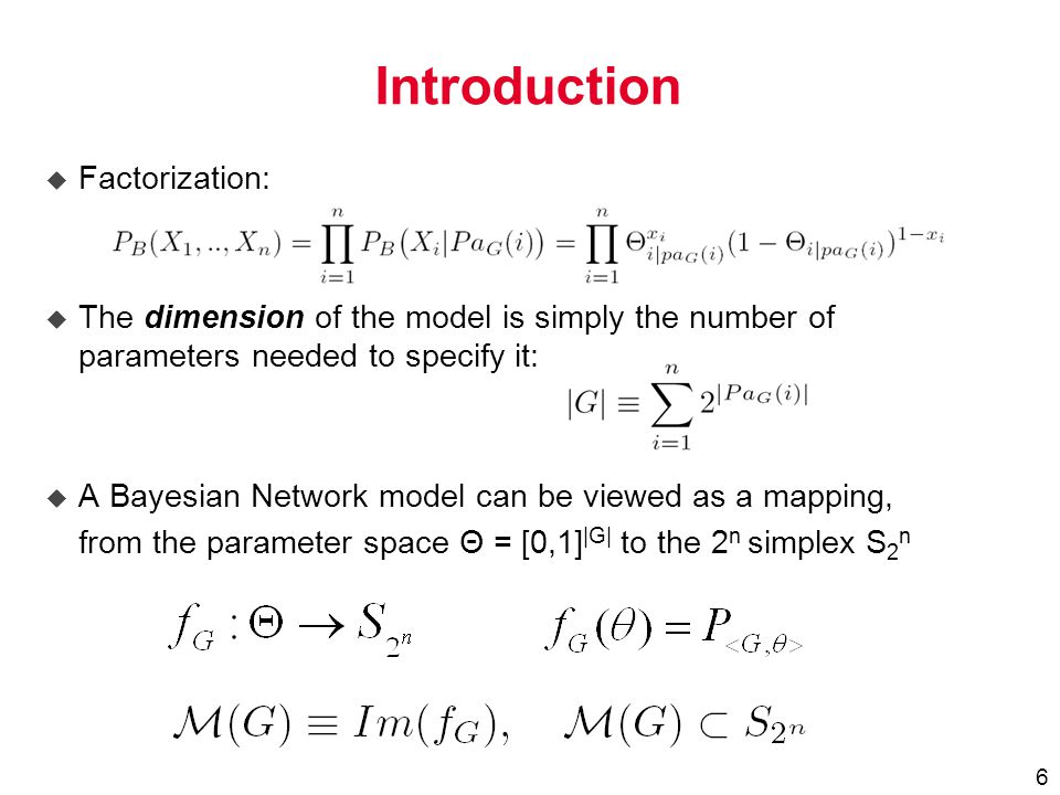 6 Introduction u Factorization: u The dimension of the model is simply the number of parameters needed to specify it: u A Bayesian Network model can be viewed as a mapping, from the parameter space Θ = [0,1] |G| to the 2 n simplex S 2 n