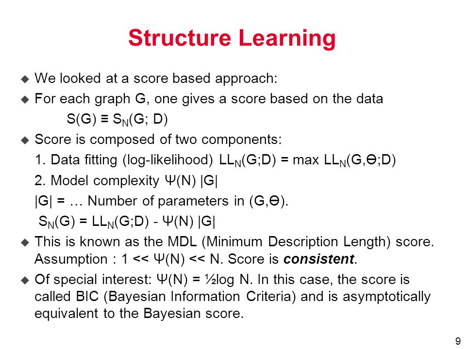 9 Structure Learning u We looked at a score based approach: u For each graph G, one gives a score based on the data S(G) ≡ S N (G; D) u Score is composed of two components: 1.