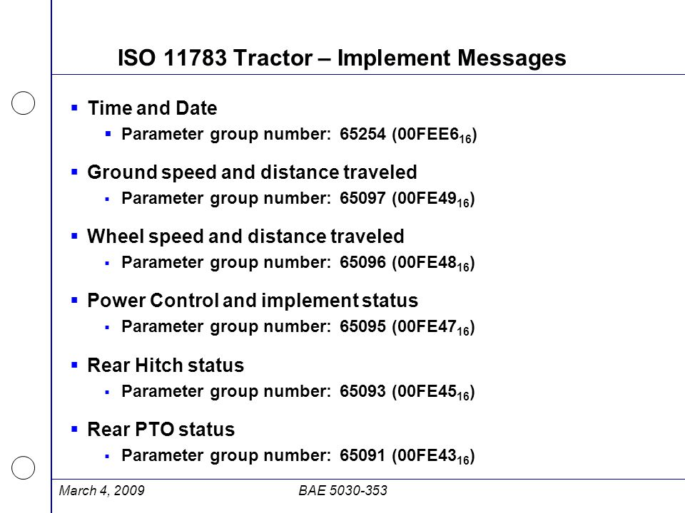ISO 11783 Tractor – Implement Messages  Time and Date  Parameter group number:65254 (00FEE6 16 )  Ground speed and distance traveled  Parameter gr