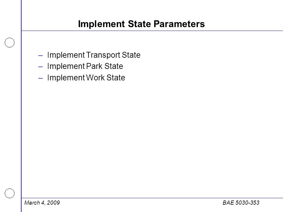 March 4, 2009BAE 5030-353 Implement State Parameters –Implement Transport State –Implement Park State –Implement Work State