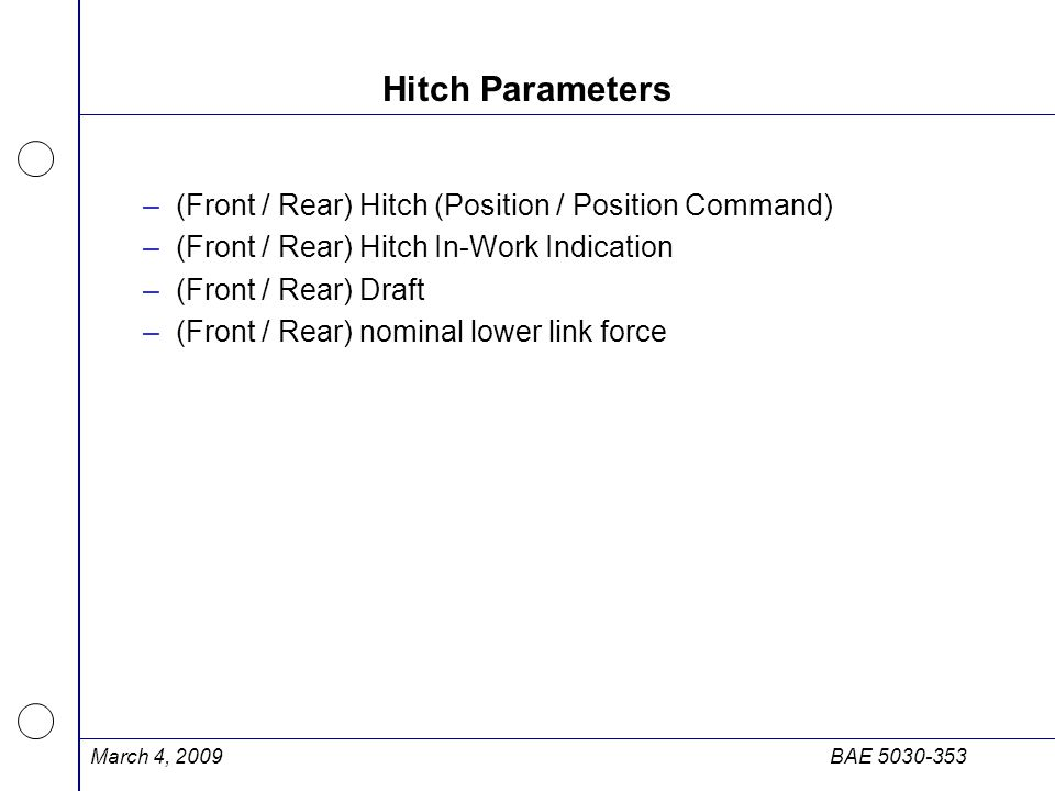 March 4, 2009BAE 5030-353 Hitch Parameters –(Front / Rear) Hitch (Position / Position Command) –(Front / Rear) Hitch In-Work Indication –(Front / Rear