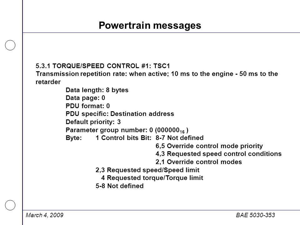 March 4, 2009BAE 5030-353 Powertrain messages 5.3.1 TORQUE/SPEED CONTROL #1: TSC1 Transmission repetition rate: when active; 10 ms to the engine - 50