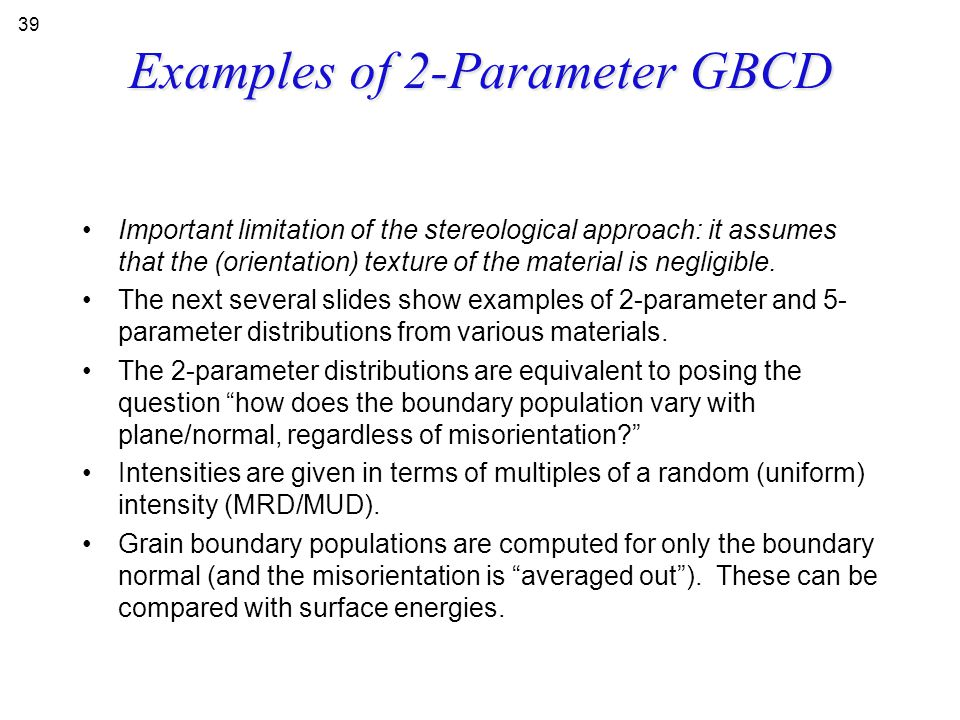 Examples of 2-Parameter GBCD Important limitation of the stereological approach: it assumes that the (orientation) texture of the material is negligib