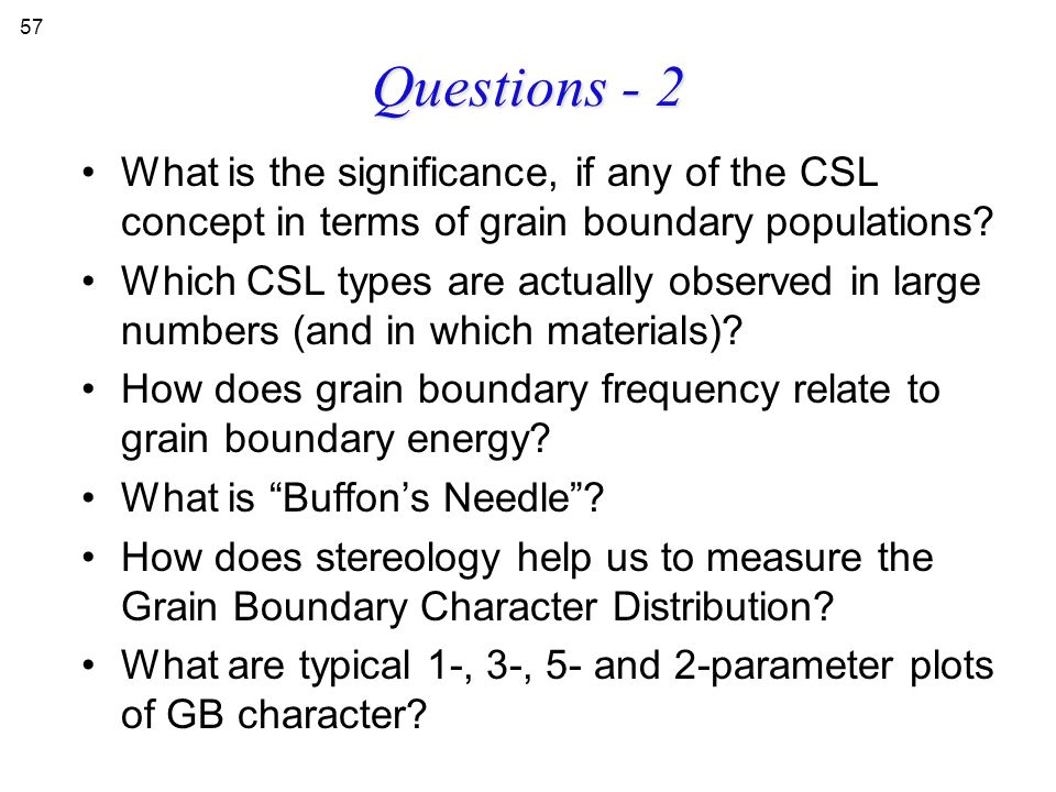 Questions - 2 What is the significance, if any of the CSL concept in terms of grain boundary populations? Which CSL types are actually observed in lar