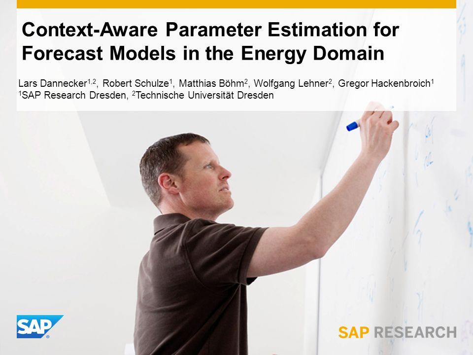 Context-Aware Parameter Estimation for Forecast Models in the Energy Domain Lars Dannecker 1,2, Robert Schulze 1, Matthias Böhm 2, Wolfgang Lehner 2, Gregor Hackenbroich 1 1 SAP Research Dresden, 2 Technische Universität Dresden