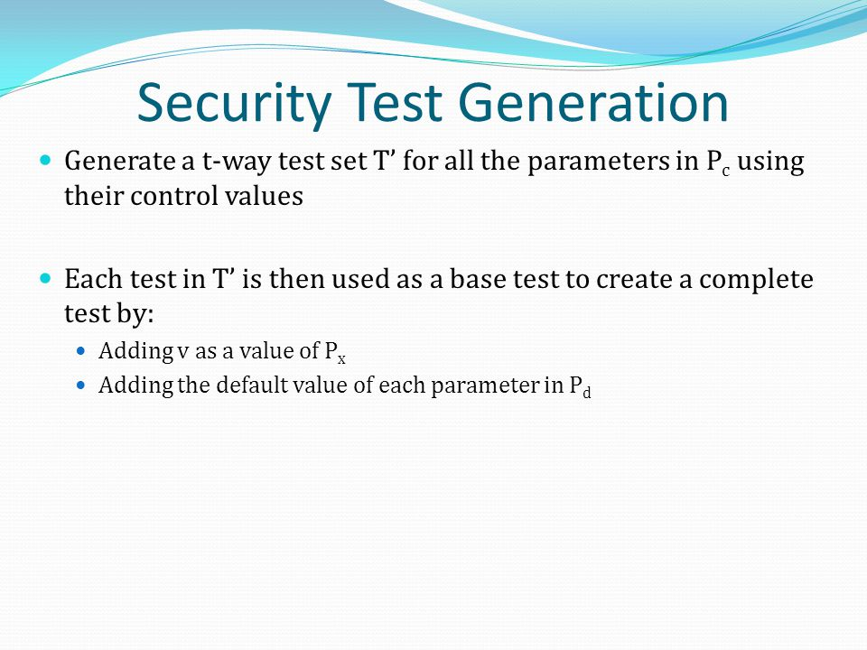 Security Test Generation Generate a t-way test set T' for all the parameters in P c using their control values Each test in T' is then used as a base