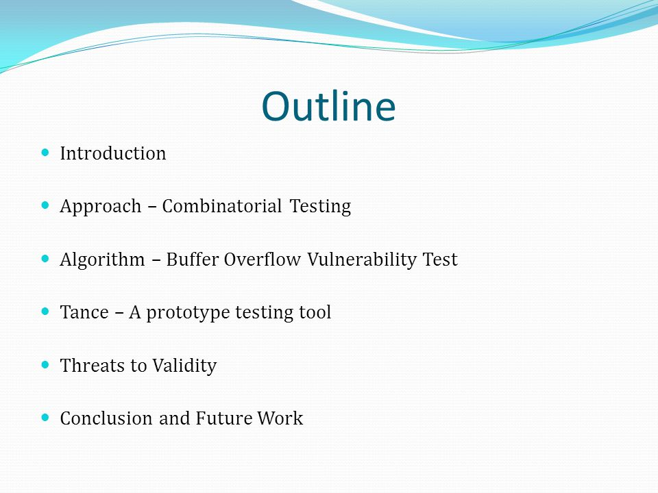 Outline Introduction Approach – Combinatorial Testing Algorithm – Buffer Overflow Vulnerability Test Tance – A prototype testing tool Threats to Valid