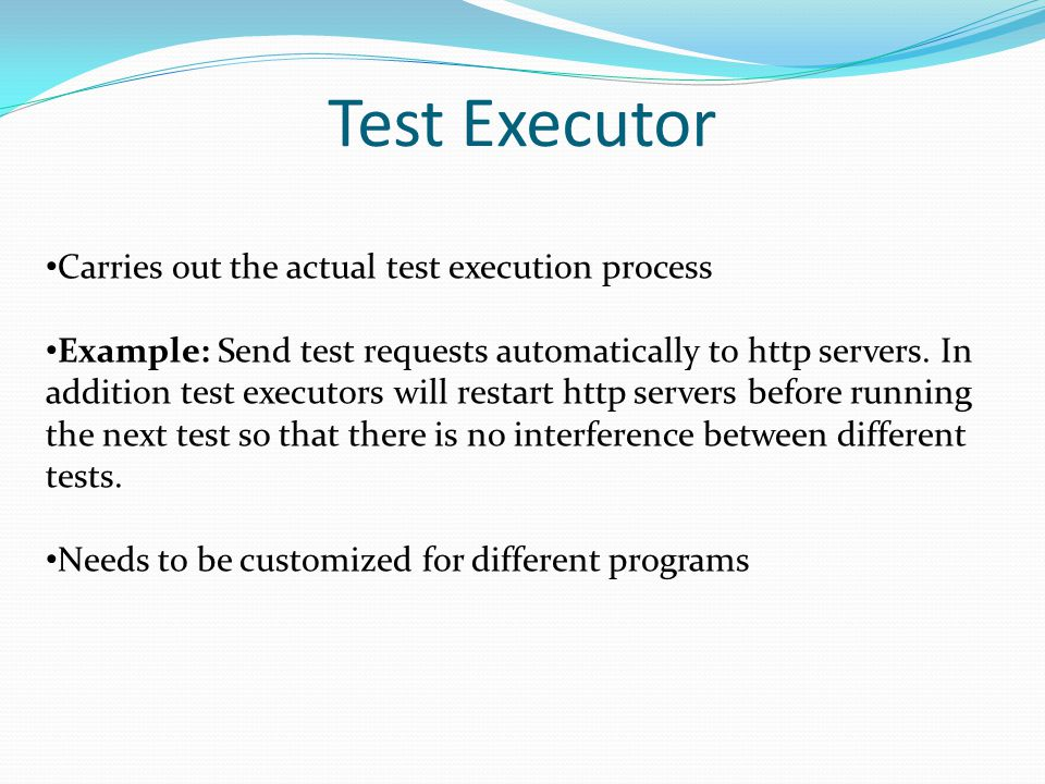 Test Executor Carries out the actual test execution process Example: Send test requests automatically to http servers. In addition test executors will