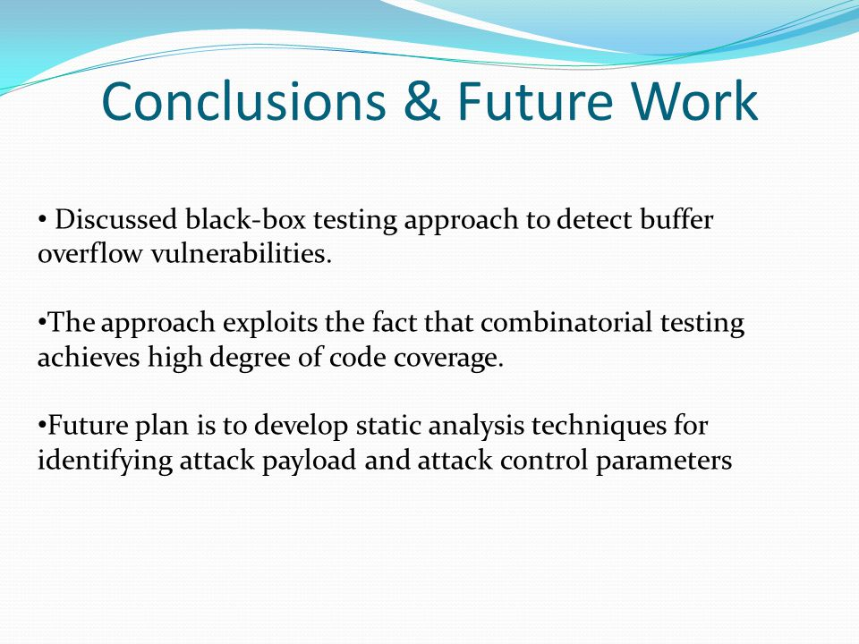 Conclusions & Future Work Discussed black-box testing approach to detect buffer overflow vulnerabilities. The approach exploits the fact that combinat