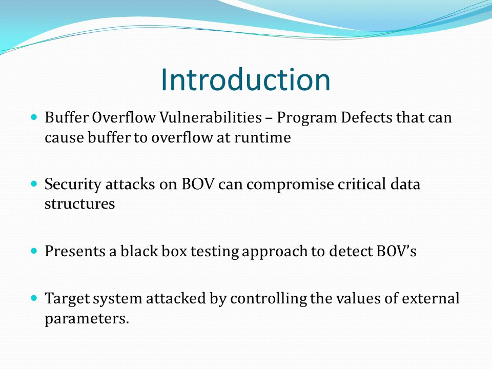 Introduction Buffer Overflow Vulnerabilities – Program Defects that can cause buffer to overflow at runtime Security attacks on BOV can compromise cri