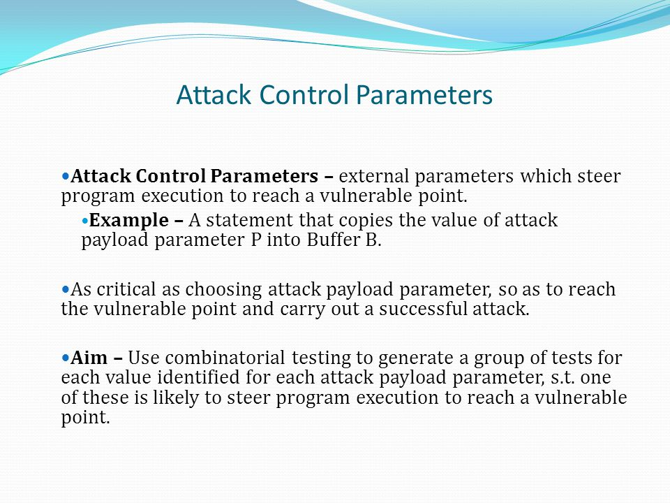 Attack Control Parameters Attack Control Parameters – external parameters which steer program execution to reach a vulnerable point. Example – A state
