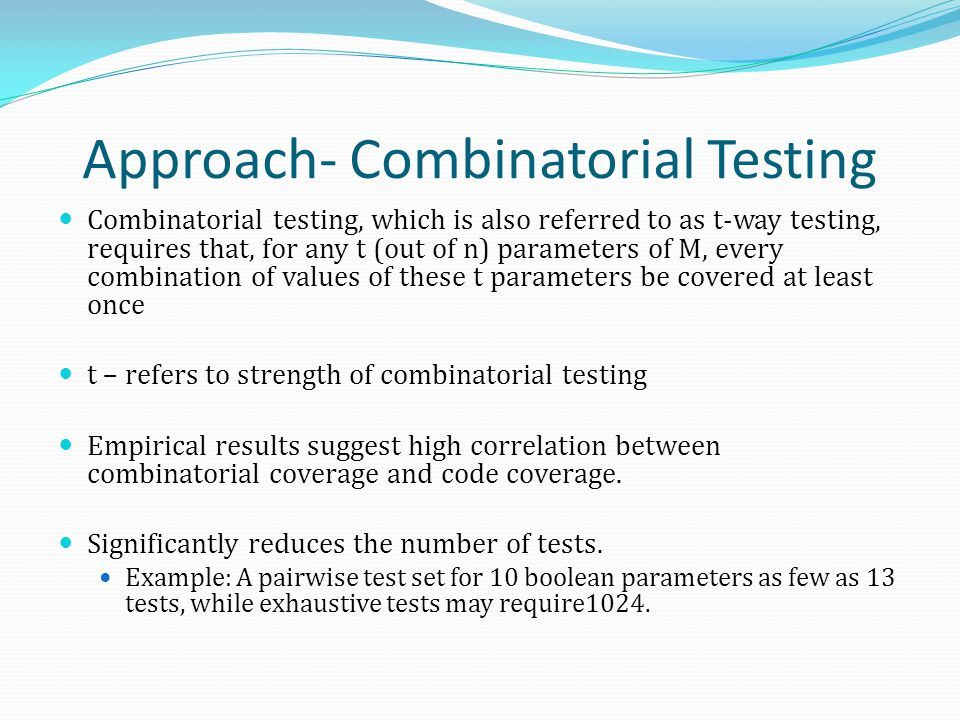 Approach- Combinatorial Testing Combinatorial testing, which is also referred to as t-way testing, requires that, for any t (out of n) parameters of M