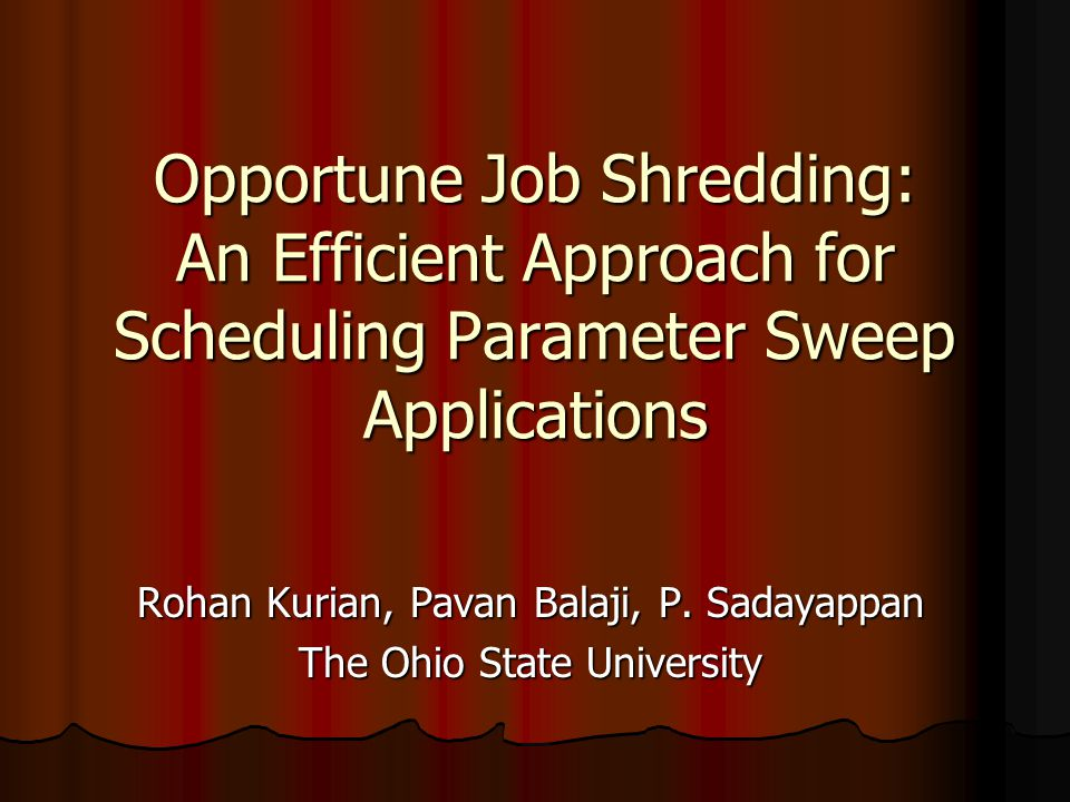Opportune Job Shredding: An Efficient Approach for Scheduling Parameter Sweep Applications Rohan Kurian, Pavan Balaji, P.
