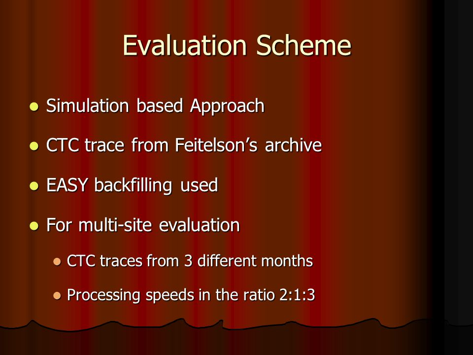 Evaluation Scheme Simulation based Approach Simulation based Approach CTC trace from Feitelson's archive CTC trace from Feitelson's archive EASY backfilling used EASY backfilling used For multi-site evaluation For multi-site evaluation CTC traces from 3 different months CTC traces from 3 different months Processing speeds in the ratio 2:1:3 Processing speeds in the ratio 2:1:3
