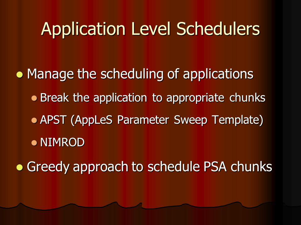 Application Level Schedulers Manage the scheduling of applications Manage the scheduling of applications Break the application to appropriate chunks Break the application to appropriate chunks APST (AppLeS Parameter Sweep Template) APST (AppLeS Parameter Sweep Template) NIMROD NIMROD Greedy approach to schedule PSA chunks Greedy approach to schedule PSA chunks