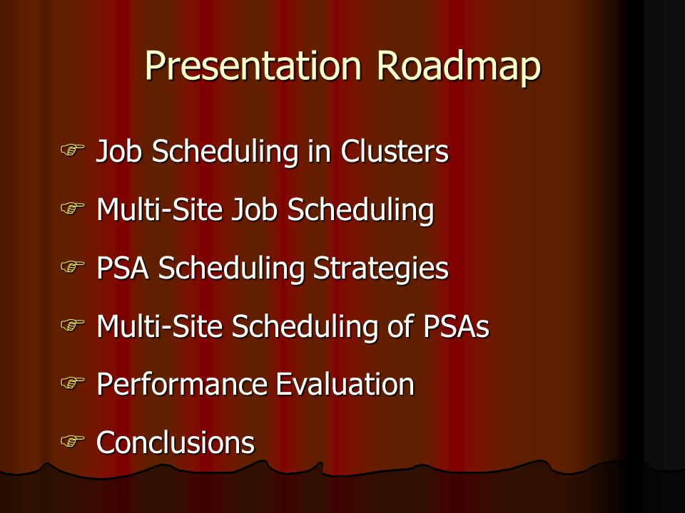 Presentation Roadmap  Job Scheduling in Clusters  Multi-Site Job Scheduling  PSA Scheduling Strategies  Multi-Site Scheduling of PSAs  Performance Evaluation  Conclusions