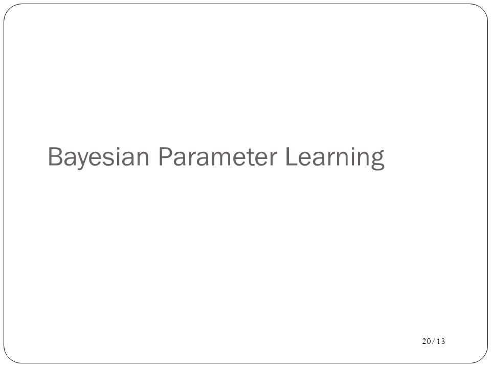 20/13 Bayesian Parameter Learning