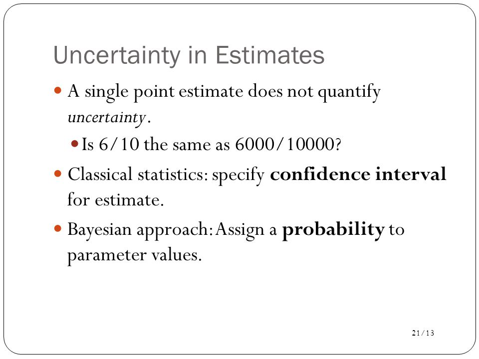 21/13 Uncertainty in Estimates A single point estimate does not quantify uncertainty.