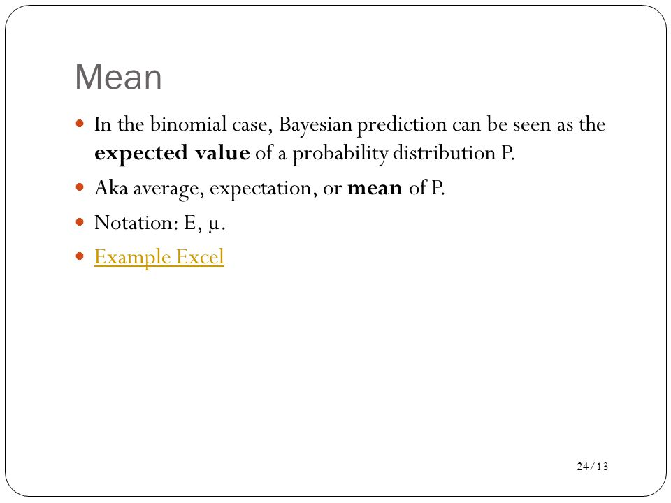 24/13 Mean In the binomial case, Bayesian prediction can be seen as the expected value of a probability distribution P.