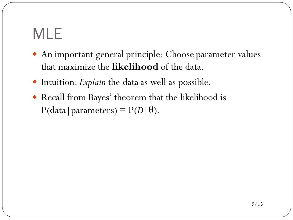 9/13 MLE An important general principle: Choose parameter values that maximize the likelihood of the data.
