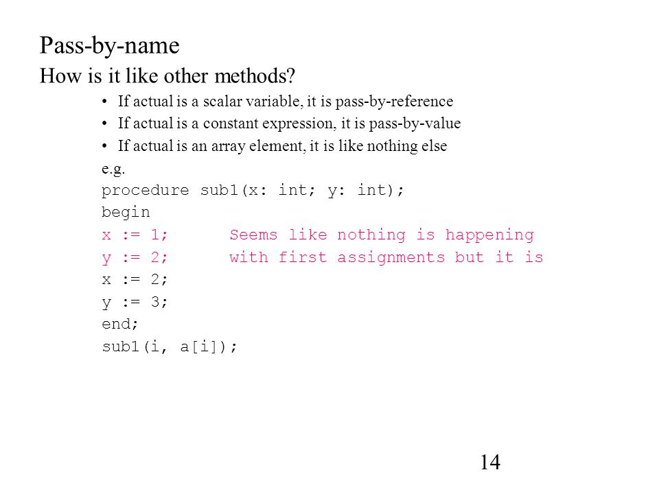 14 Pass-by-name How is it like other methods? If actual is a scalar variable, it is pass-by-reference If actual is a constant expression, it is pass-b