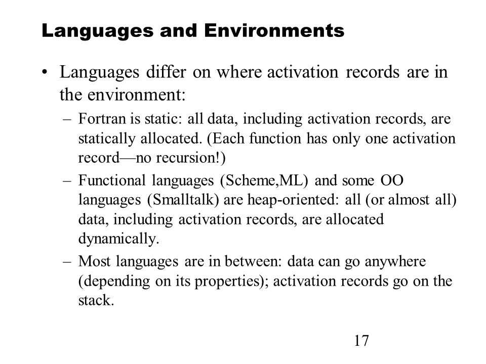17 Languages and Environments Languages differ on where activation records are in the environment: –Fortran is static: all data, including activation