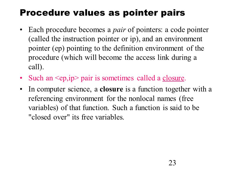 23 Procedure values as pointer pairs Each procedure becomes a pair of pointers: a code pointer (called the instruction pointer or ip), and an environm