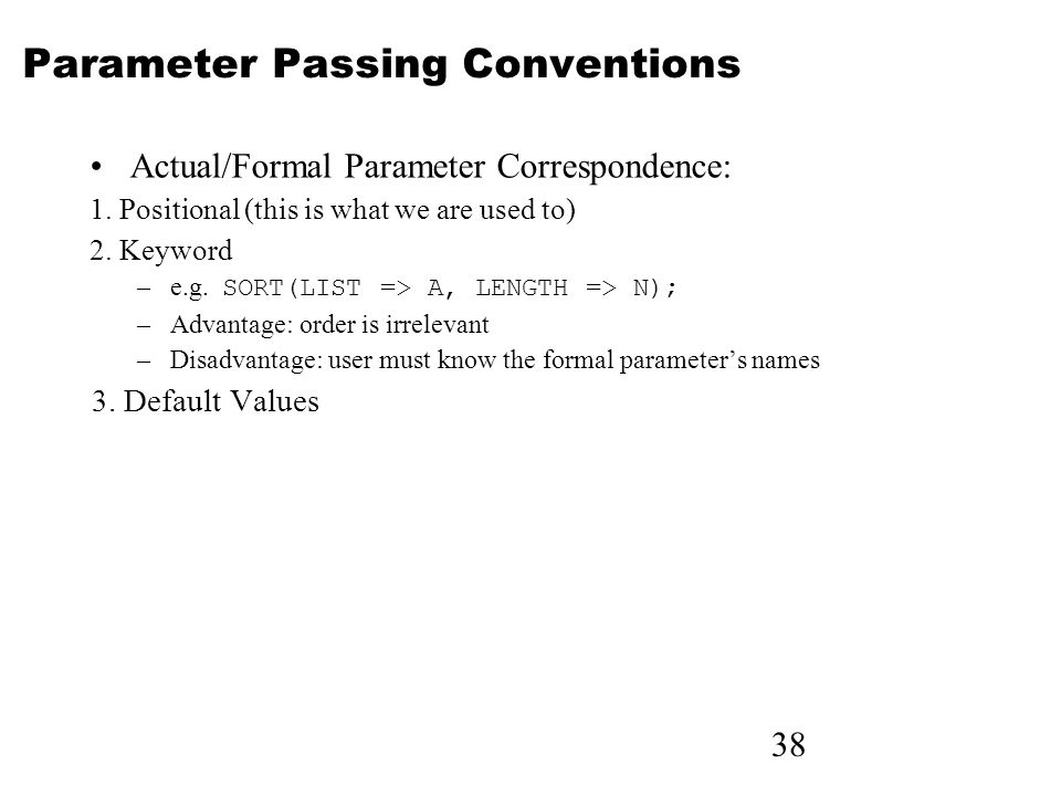 38 Parameter Passing Conventions Actual/Formal Parameter Correspondence: 1. Positional (this is what we are used to) 2. Keyword –e.g. SORT(LIST => A,