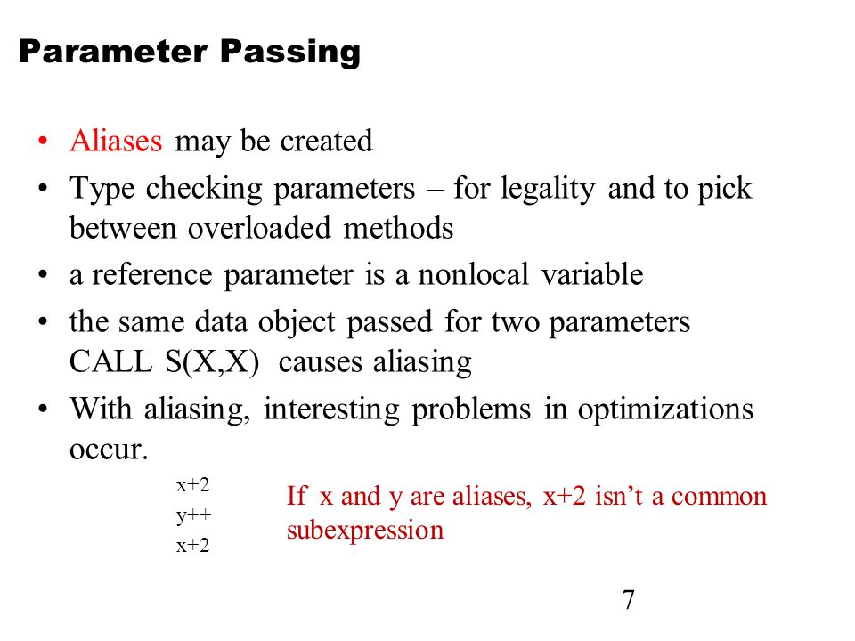 7 Parameter Passing Aliases may be created Type checking parameters – for legality and to pick between overloaded methods a reference parameter is a n