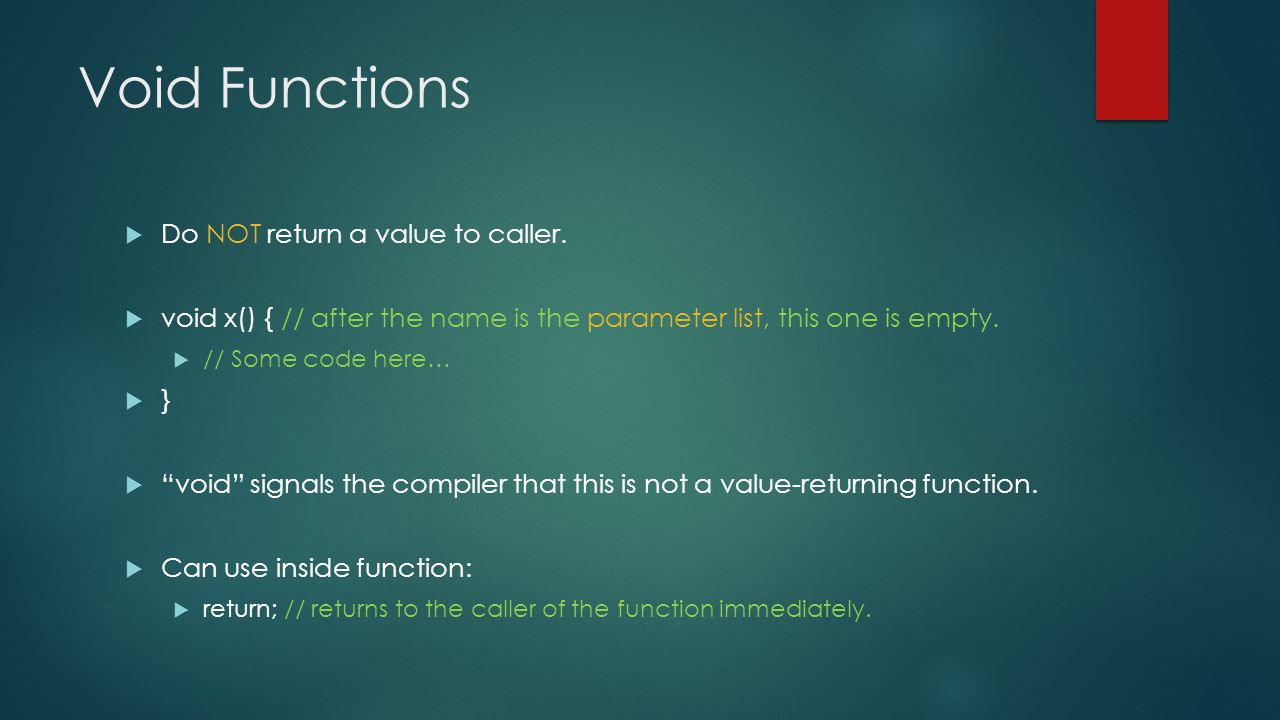 Void Functions  Do NOT return a value to caller.  void x() { // after the name is the parameter list, this one is empty.  // Some code here…  } 