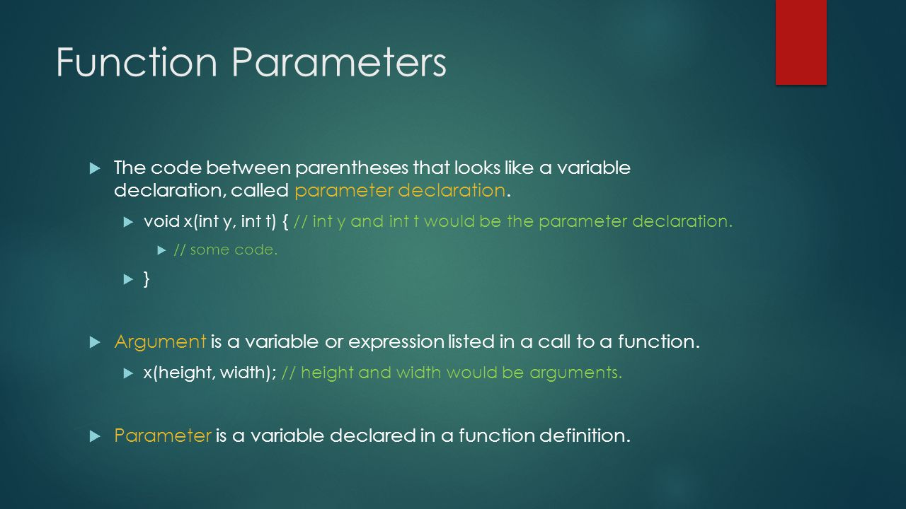 Function Parameters  The code between parentheses that looks like a variable declaration, called parameter declaration.  void x(int y, int t) { // i