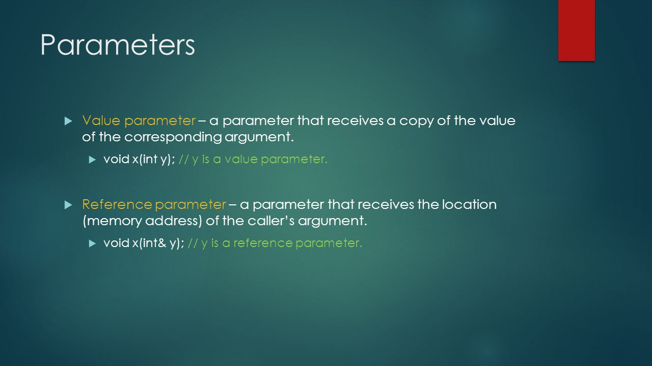 Parameters  Value parameter – a parameter that receives a copy of the value of the corresponding argument.  void x(int y); // y is a value parameter