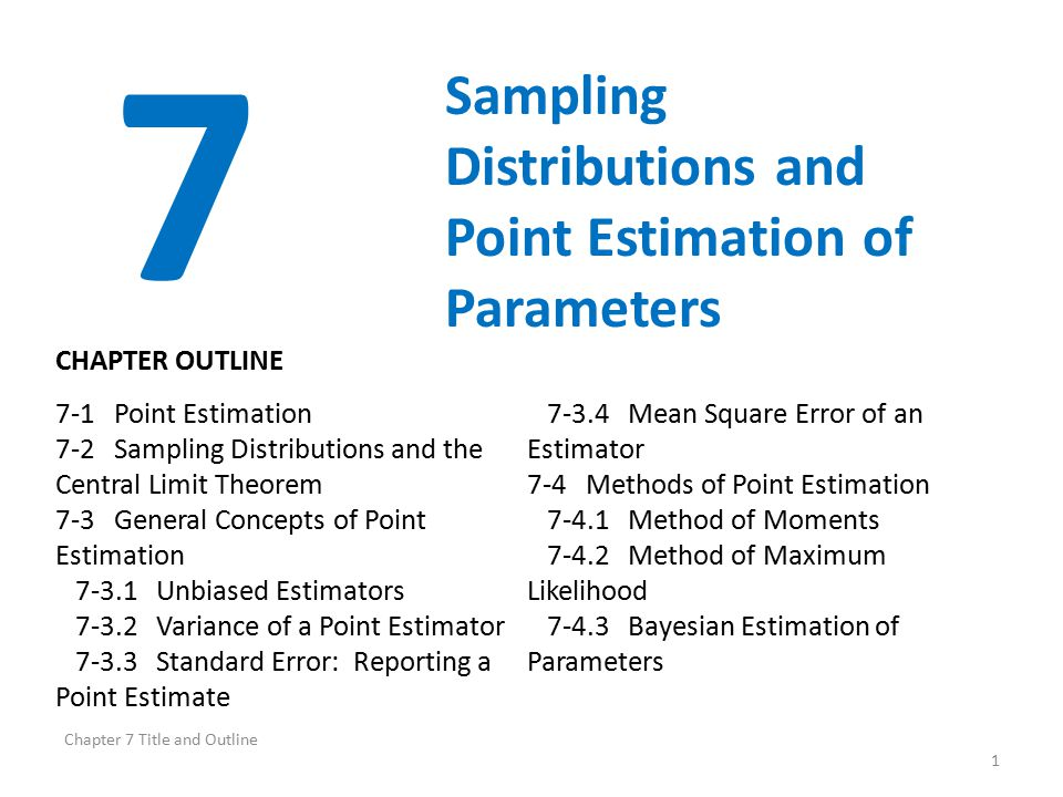 Chapter 7 Title and Outline 1 7 Sampling Distributions and Point Estimation of Parameters 7-1 Point Estimation 7-2 Sampling Distributions and the Central Limit Theorem 7-3 General Concepts of Point Estimation 7-3.1 Unbiased Estimators 7-3.2 Variance of a Point Estimator 7-3.3 Standard Error: Reporting a Point Estimate 7-3.4 Mean Square Error of an Estimator 7-4 Methods of Point Estimation 7-4.1 Method of Moments 7-4.2 Method of Maximum Likelihood 7-4.3 Bayesian Estimation of Parameters CHAPTER OUTLINE