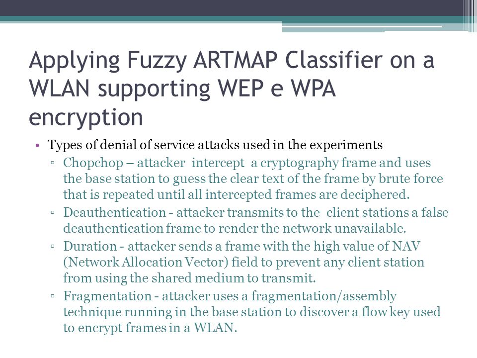 Applying Fuzzy ARTMAP Classifier on a WLAN supporting WEP e WPA encryption Types of denial of service attacks used in the experiments ▫Chopchop – attacker intercept a cryptography frame and uses the base station to guess the clear text of the frame by brute force that is repeated until all intercepted frames are deciphered.