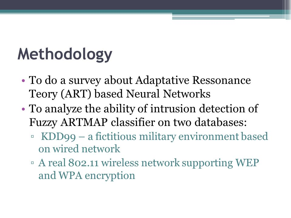 Methodology To do a survey about Adaptative Ressonance Teory (ART) based Neural Networks To analyze the ability of intrusion detection of Fuzzy ARTMAP classifier on two databases: ▫ KDD99 – a fictitious military environment based on wired network ▫A real 802.11 wireless network supporting WEP and WPA encryption
